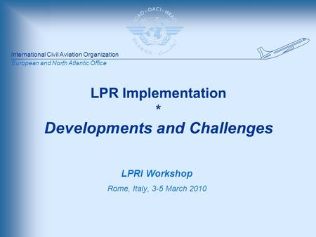 International Civil Aviation Organization European and North Atlantic Office LPR Implementation * Developments and Challenges LPRI Workshop Rome, Italy,