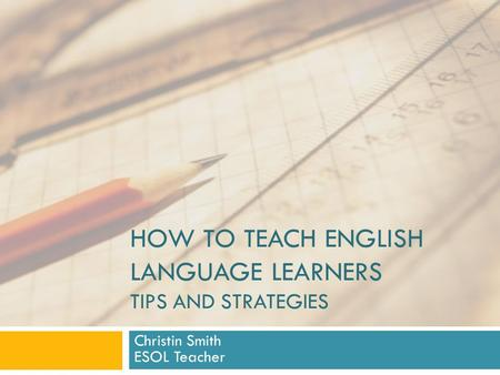 HOW TO TEACH ENGLISH LANGUAGE LEARNERS TIPS AND STRATEGIES Christin Smith ESOL Teacher.