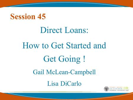 Session 45 Direct Loans: How to Get Started and Get Going ! Gail McLean-Campbell Lisa DiCarlo.
