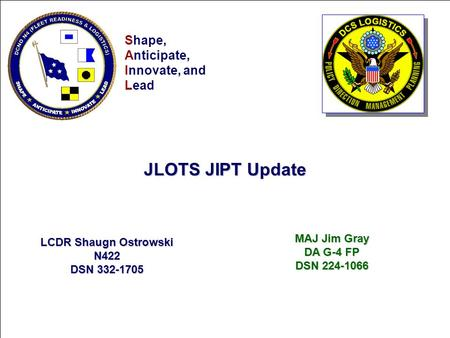 Shape Anticipate InnovateLead Shape, Anticipate, Innovate, and Lead MAJ Jim Gray DA G-4 FP DSN 224-1066 JLOTS JIPT Update LCDR Shaugn Ostrowski N422 DSN.