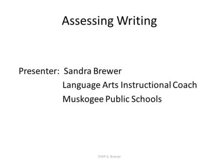Assessing Writing Presenter: Sandra Brewer Language Arts Instructional Coach Muskogee Public Schools OWP-S. Brewer.
