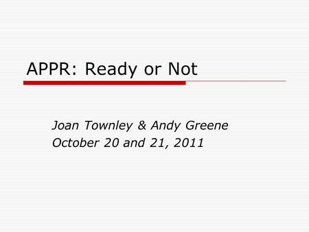 APPR: Ready or Not Joan Townley & Andy Greene October 20 and 21, 2011.