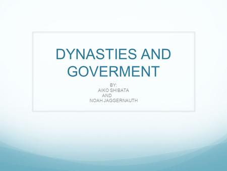 DYNASTIES AND GOVERMENT BY: AIKO SHIBATA AND NOAH JAGGERNAUTH.