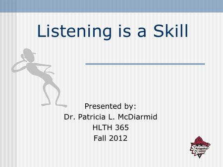 Listening is a Skill Presented by: Dr. Patricia L. McDiarmid HLTH 365 Fall 2012.
