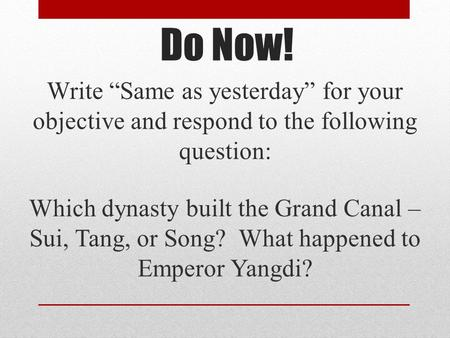 "Do Now! Write ""Same as yesterday"" for your objective and respond to the following question: Which dynasty built the Grand Canal – Sui, Tang, or Song? What."