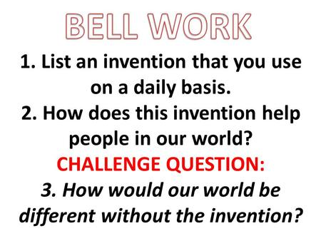 1. List an invention that you use on a daily basis. 2. How does this invention help people in our world? CHALLENGE QUESTION: 3. How would our world be.