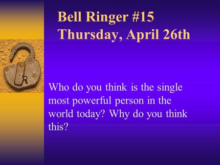 Bell Ringer #15 Thursday, April 26th Who do you think is the single most powerful person in the world today? Why do you think this?
