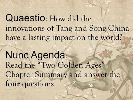 "Quaestio : How did the innovations of Tang and Song China have a lasting impact on the world? Nunc Agenda : Read the ""Two Golden Ages"" Chapter Summary."