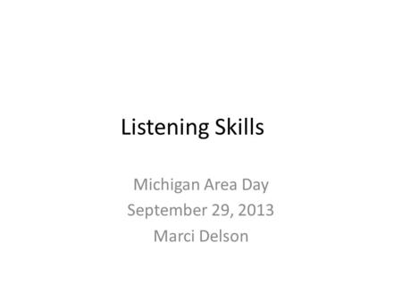 Listening Skills Michigan Area Day September 29, 2013 Marci Delson.