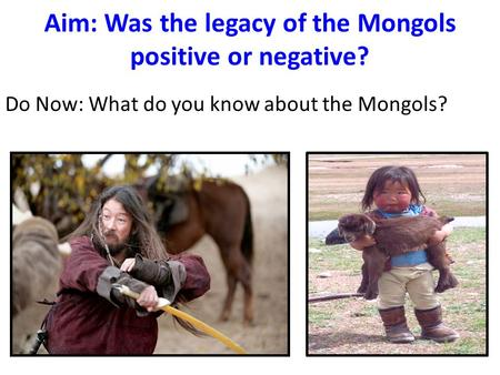 Aim: Was the legacy of the Mongols positive or negative? Do Now: What do you know about the Mongols?