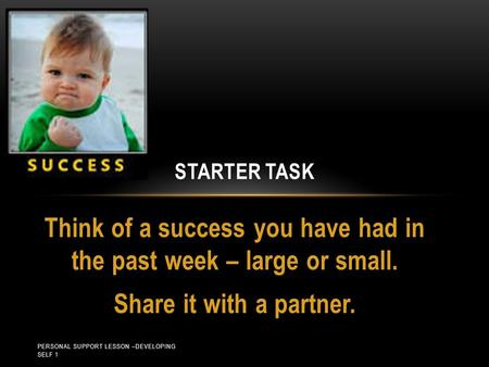 Think of a success you have had in the past week – large or small. Share it with a partner. STARTER TASK PERSONAL SUPPORT LESSON –DEVELOPING SELF 1.