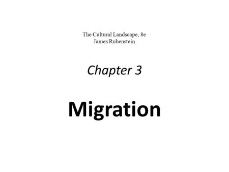 Chapter 3 Migration An Introduction to Human Geography The Cultural Landscape, 8e James Rubenstein James M. Rubenstein PPT by Abe Goldman.