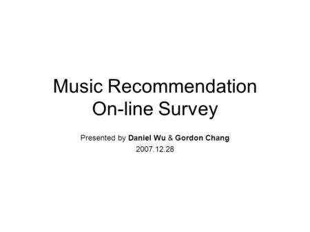Music Recommendation On-line Survey Presented by Daniel Wu & Gordon Chang 2007.12.28.