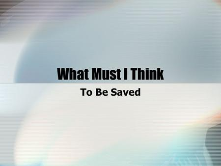 What Must I Think To Be Saved. Attitude Is Important We may know what God wants us to do to be saved, but we won't do it without the right attitude (Ac.2:37-38,40-41)