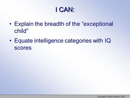 "I CAN: Explain the breadth of the ""exceptional child"" Equate intelligence categories with IQ scores Copyright © Allyn & Bacon 2007."