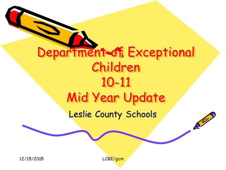 12/15/2015LCBE/gcm Department of Exceptional Children 10-11 Mid Year Update Leslie County Schools.