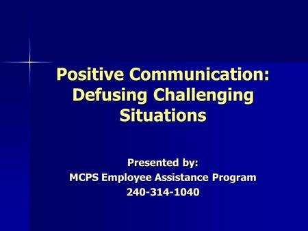 Positive Communication: Defusing Challenging Situations Presented by: MCPS Employee Assistance Program 240-314-1040.