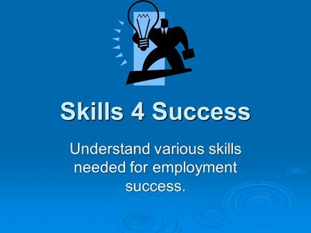 Skills 4 Success Understand various skills needed for employment success.