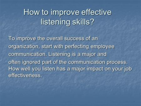 How to improve effective listening skills? To improve the overall success of an organization, start with perfecting employee communication. Listening is.