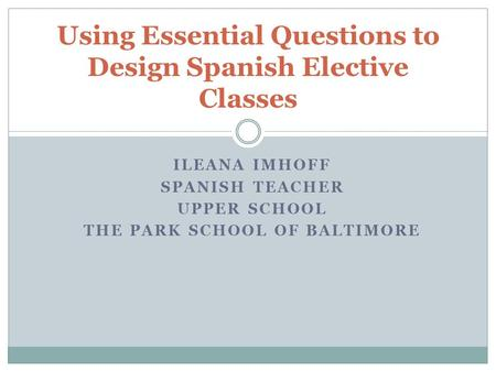 ILEANA IMHOFF SPANISH TEACHER UPPER SCHOOL THE PARK SCHOOL OF BALTIMORE Using Essential Questions to Design Spanish Elective Classes.