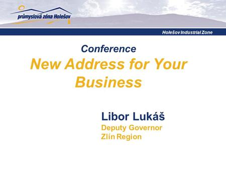 Conference New Address for Your Business Libor Lukáš Deputy Governor Zlín Region Holešov Industrial Zone.