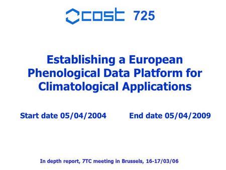 725 In depth report, 7TC meeting in Brussels, 16-17/03/06 Establishing a European Phenological Data Platform for Climatological Applications Start date.