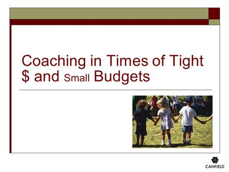 Coaching in Times of Tight $ and Small Budgets. Please understand the purpose of this presentation and handout is educational. Nothing in either should.