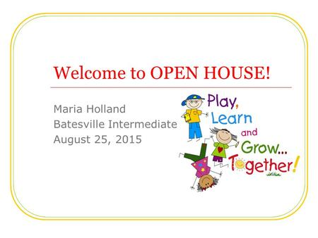 Welcome to OPEN HOUSE! Maria Holland Batesville Intermediate August 25, 2015.
