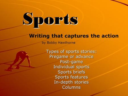 Sports Types of sports stories: Pregame or advance Post-game Individual sports Sports briefs Sports features In-depth stories Columns Writing that captures.