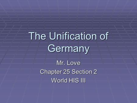 The Unification of Germany Mr. Love Chapter 25 Section 2 World HIS III.