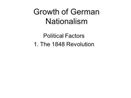 Growth of German Nationalism Political Factors 1. The 1848 Revolution.
