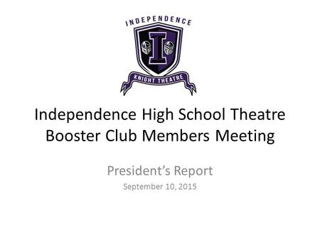 Independence High School Theatre Booster Club Members Meeting President's Report September 10, 2015.