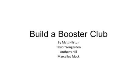 Build a Booster Club By Matt Hilston Taylor Wingerden Anthony Hill Marcellus Mack.