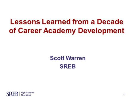 High Schools That Work 1 Lessons Learned from a Decade of Career Academy Development Scott Warren SREB.
