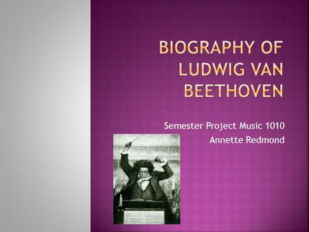Semester Project Music 1010 Annette Redmond.  Ludwig Van Beethoven was born December 17 th 1771 in Bonn, Germany.  His father was Johann Van Beethoven.