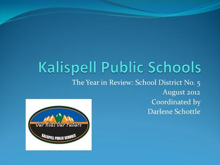 The Year in Review: School District No. 5 August 2012 Coordinated by Darlene Schottle.