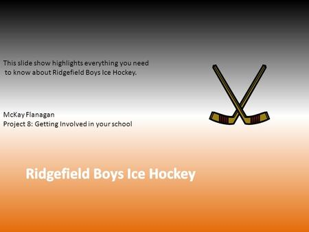 This slide show highlights everything you need to know about Ridgefield Boys Ice Hockey. McKay Flanagan Project 8: Getting Involved in your school.