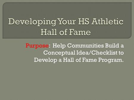 Purpose: Help Communities Build a Conceptual Idea/Checklist to Develop a Hall of Fame Program.