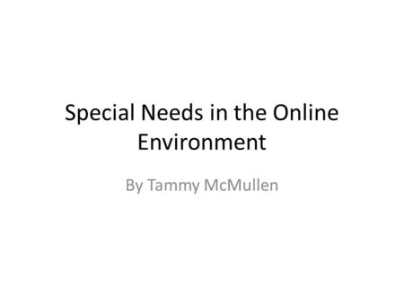 Special Needs in the Online Environment By Tammy McMullen.