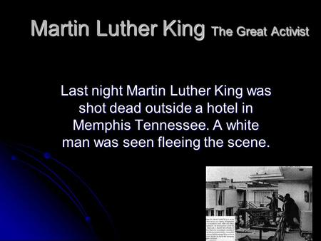 Martin Luther King The Great Activist Last night Martin Luther King was shot dead outside a hotel in Memphis Tennessee. A white man was seen fleeing the.