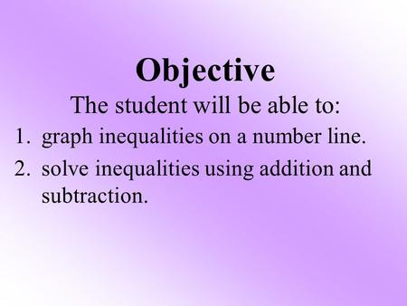 1.graph inequalities on a number line. 2.solve inequalities using addition and subtraction. Objective The student will be able to: