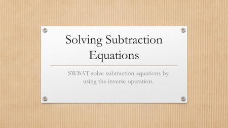 Solving Subtraction Equations SWBAT solve subtraction equations by using the inverse operation.