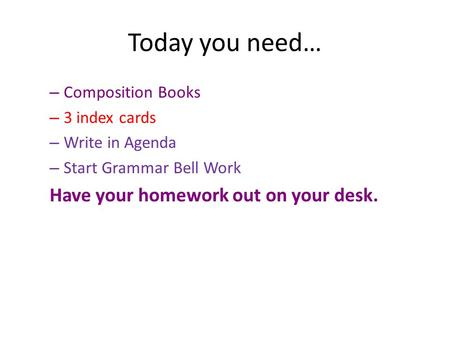 Today you need… – Composition Books – 3 index cards – Write in Agenda – Start Grammar Bell Work Have your homework out on your desk.