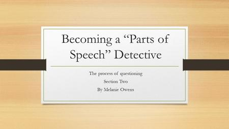 "Becoming a ""Parts of Speech"" Detective The process of questioning Section Two By Melanie Owens."