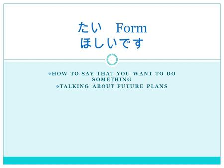  HOW TO SAY THAT YOU WANT TO DO SOMETHING  TALKING ABOUT FUTURE PLANS たい Form ほしいです.