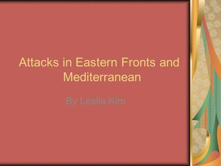 Attacks in Eastern Fronts and Mediterranean By Leslie Kim.
