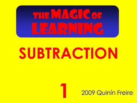 THE MAGIC OF SUBTRACTION 2009 Quinín Freire 1 LEARNING.