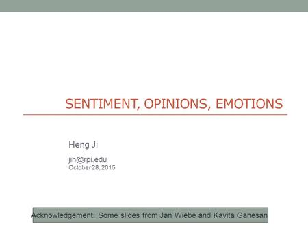 SENTIMENT, OPINIONS, EMOTIONS Heng Ji October 28, 2015 Acknowledgement: Some slides from Jan Wiebe and Kavita Ganesan.