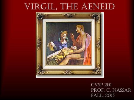 Virgil, The Aeneid CVSP 201 Prof. C. Nassar fall, 2015.