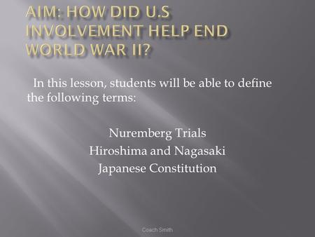 Coach Smith In this lesson, students will be able to define the following terms: Nuremberg Trials Hiroshima and Nagasaki Japanese Constitution.